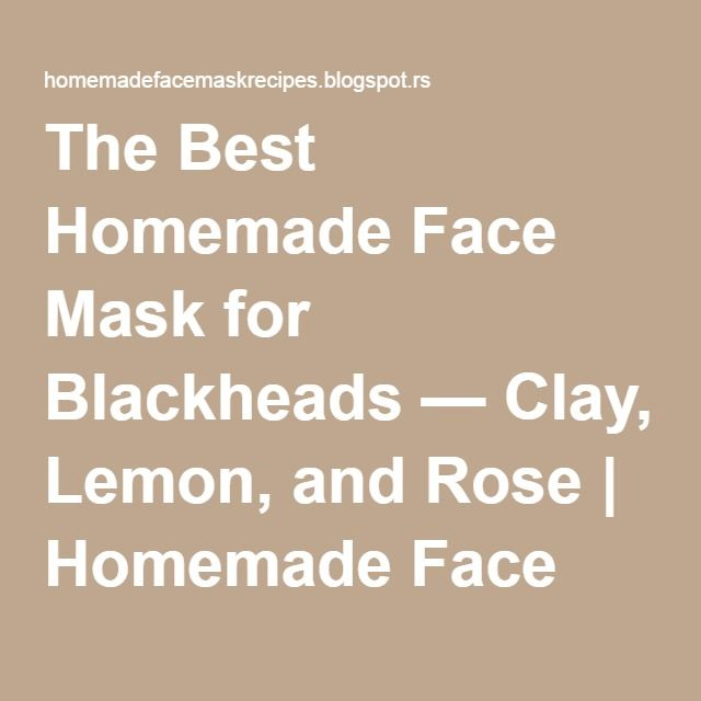 The Best Homemade Face Mask for Blackheads — Clay, Lemon, and Rose | Homemade Face Masks for Beautiful Skin, Naturally
