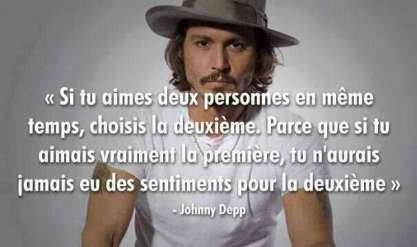 Si tu aimes deux personnes en même temps, choisis la deuxième parce que, si tu aimais vraiment la première, tu n'aurais jamais eu des sentiments pour la deuxième. – Johnny Depp .