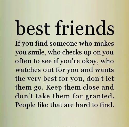 Best friends. If you find someone who makes you smile, who checks up on you often to see if you're okay, who watches out for you and wants the very best for you, don't let them go. Keep them close and don't take them for granted. People like that are hard to find.