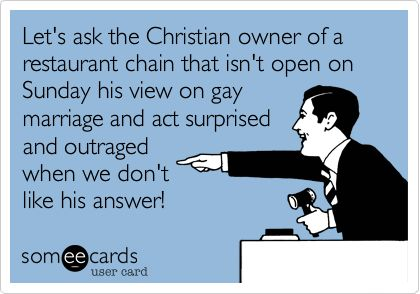 Let's ask the Christian owner of a restaurant chain that isn't open on Sunday his view on gay marriage and act surprised and outraged when we don't like his answer!