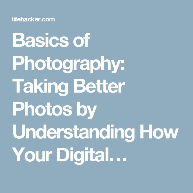 Basics of Photography: Taking Better Photos by Understanding How Your Digital…
