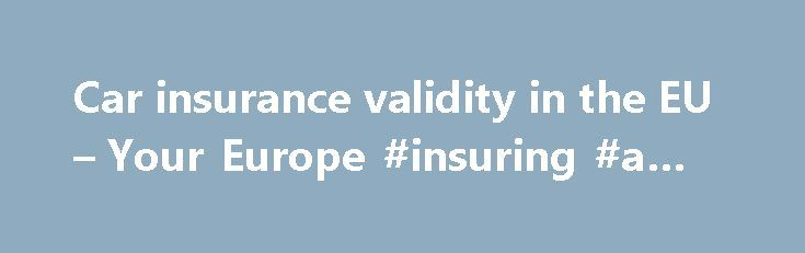 Car insurance validity in the EU – Your Europe #insuring #a #car http://australia.remmont.com/car-insurance-validity-in-the-eu-your-europe-insuring-a-car/  # Car insurance validity in the EU Validity of compulsory and optional insurance When you register a car in any EU country. you must insure it for third party liability. This compulsory insurance is valid in all other EU countries. It covers you if you have an accident causing damage to property or injury to anyone other than the driver…