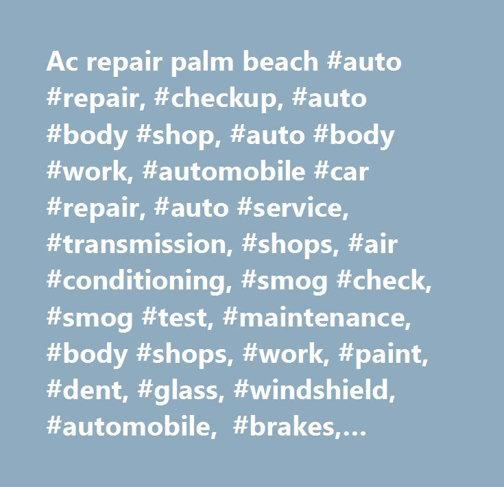 Ac repair palm beach #auto #repair, #checkup, #auto #body #shop, #auto #body #work, #automobile #car #repair, #auto #service, #transmission, #shops, #air #conditioning, #smog #check, #smog #test, #maintenance, #body #shops, #work, #paint, #dent, #glass, #windshield, #automobile, #brakes, #engine #tuning, #efi, #electronic #fuel #injection, #power #window #repair, #lock #repair, #drivability #diagnostics, #clutch #service, #tire #mounting #and #balancing, #cooling #system, #radiator, #wheel…