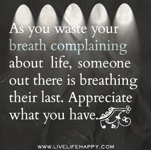 As you waste your breath complaining about life, someone out there is breathing their last. Appreciate what you have.