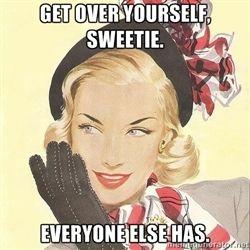 vintagelady - Get over yourself, sweetie. Everyone else has.