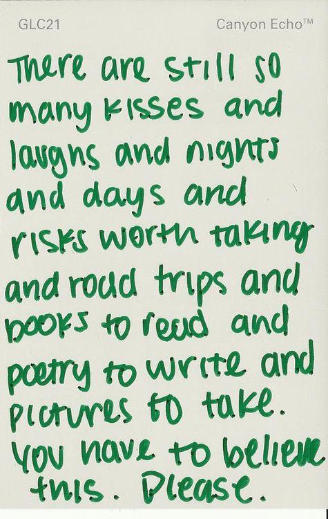 Jest nadal tak wiele pocałunków i uśmiechów i nocy i dni i tyle ryzyka wartych podjęcia i wycieczek do przejechania i książek do przeczytania i poezji do napisania i zdjęć do zrobienia. Musisz w to uwierzyć prosze.