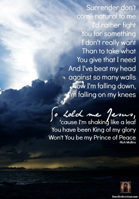 So hold me Jesus, 'cause I'm shaking like a leaf  You have been King of my glory  Won't You be my Prince of Peace.  -Thank you Rich Mullins