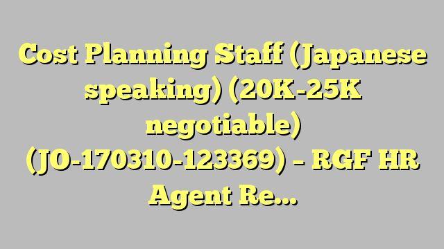 Cost Planning Staff (Japanese speaking) (20K-25K negotiable)  (JO-170310-123369) - RGF HR Agent Recruitment...