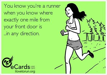You know you're a runner when you know where exactly 1 mile from your front door is in any direction.