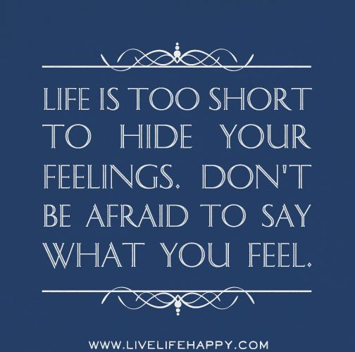 life is too short to hide your feelings don 39 t be afraid