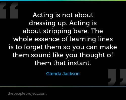"""Acting is not about dressing up. Acting is about stripping bare. The whole essence of learning lines is to forget them so you can make them sound like you just thought of them that instant."" - Glenda Jackson"