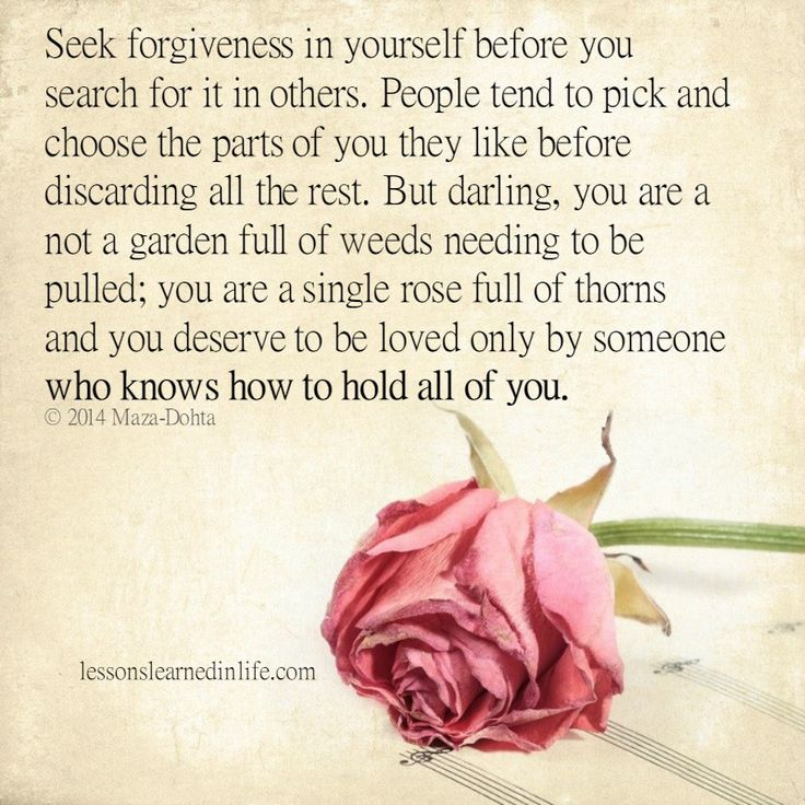 Seek forgiveness in yourself before you search for it in others. People tend to pick and choose the parts of you they like before discarding all the rest. But darling, you are a not a garden full of w