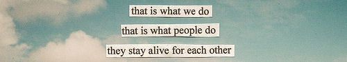 That is what we do that is what people do. They stay alive for each other