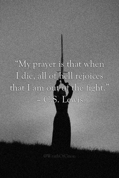 """My prayer is that when I die, all of hell rejoices that I am out of the fight."" ~ C.S. Lewis"