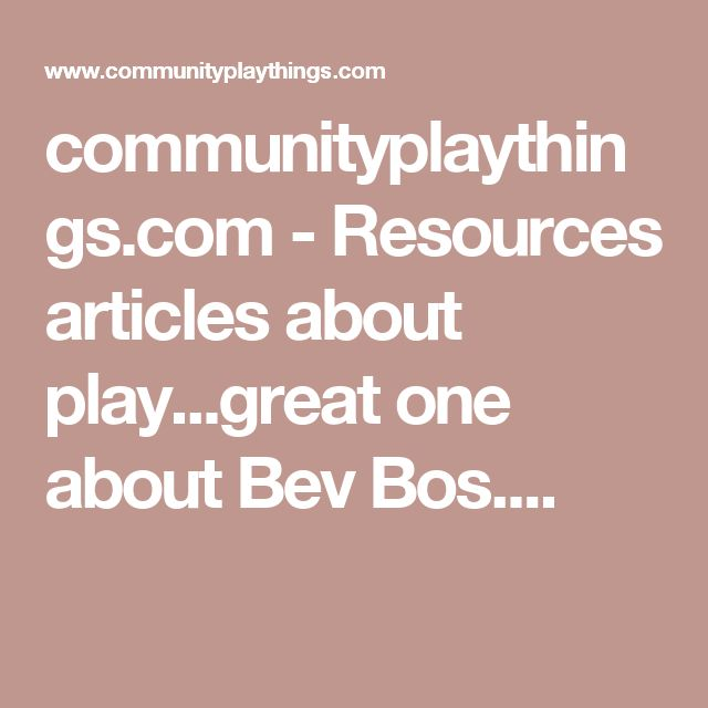 communityplaythings.com - Resources articles about play...great one about Bev Bos....