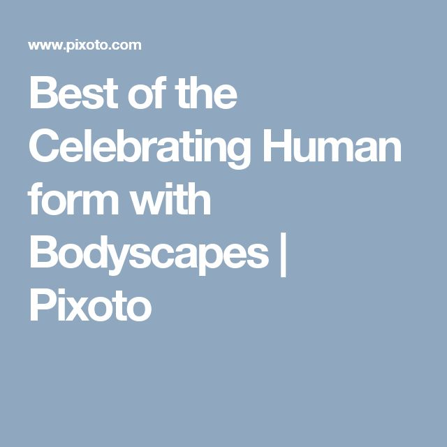 Best of the Celebrating Human form with Bodyscapes  | Pixoto
