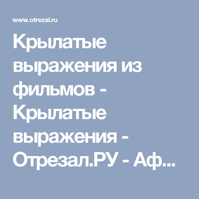 Крылатые выражения из фильмов - Крылатые выражения - Отрезал.РУ - Афоризмы, происхождение крылатых фраз