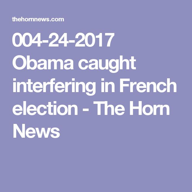 004-24-2017   Obama caught interfering in French election - The Horn News