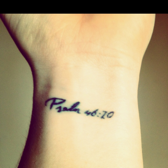 Tattoo: Be still, and know that I am God. Psalm 46:10