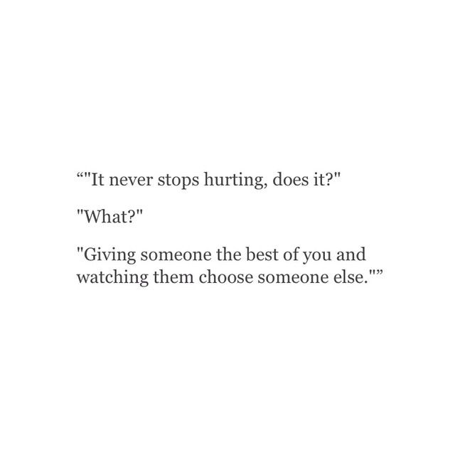 It never stops hurting does it? Giving someone the best of you and watching them throw it away for someone else.