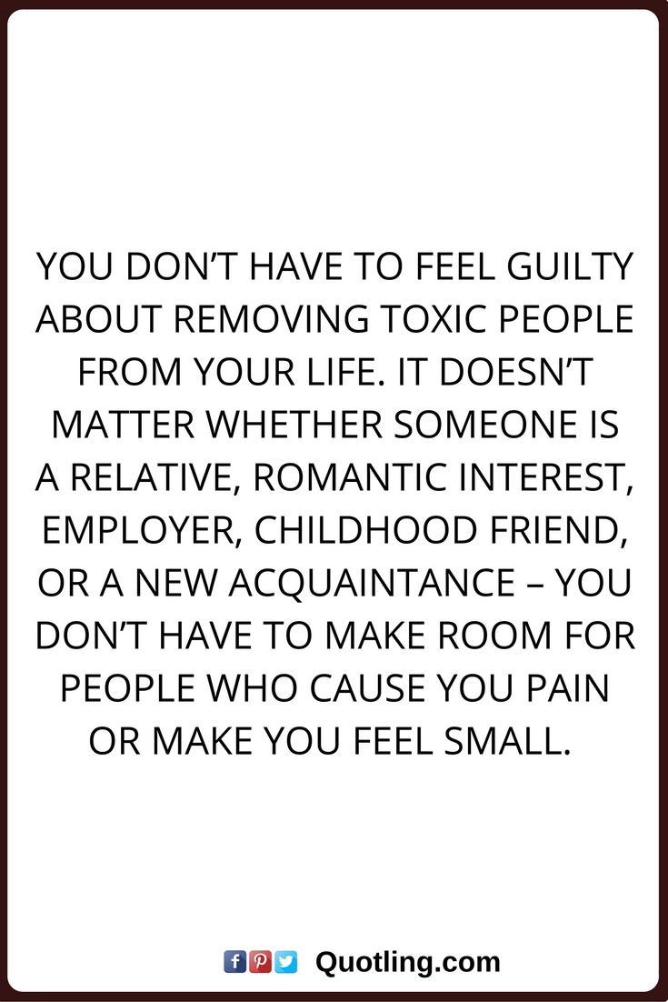 negative people quotes You don't have to feel guilty about removing toxic people from your life. It doesn't matter whether someone is a relative, romantic interest, employer, childhood friend, or a new acquaintance – You don't have to make room for people who cause you pain or make you feel small. It's one thing if a person owns up to their behavior and makes an effort to change. But if a person disregards your feelings, ignores your boundaries, and continues to treat you in a harmful way…