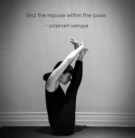 """Patanjali says that when an asana is correctly preformed, the dualities between body and mind, mind and soul, have to vanish. This is known as repose in the pose."" BKS Iyengar, The Tree of Yoga"