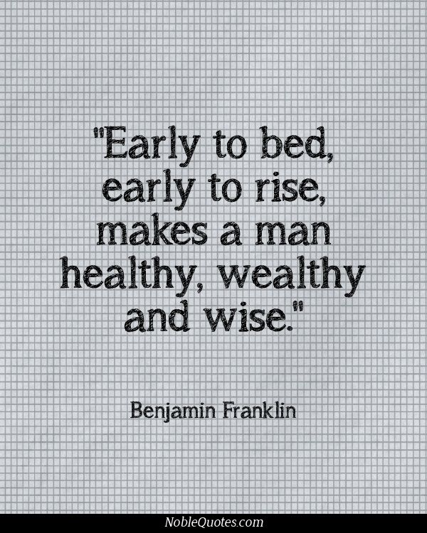 """""""Early to bed, early to rise, makes a man healthy, wealthy and wise."""" -Benjamin…"""