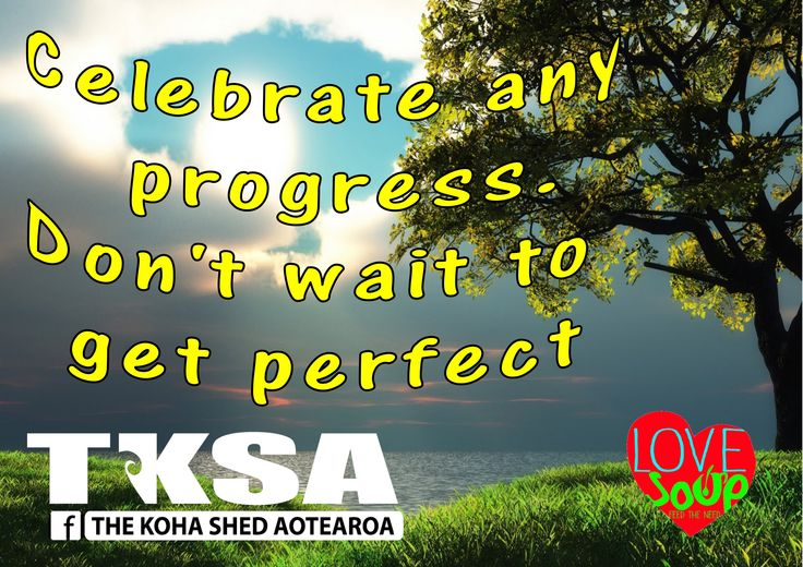 Celebrate any progress.Don't wait to get perfect. - Ann McGhee Cooper