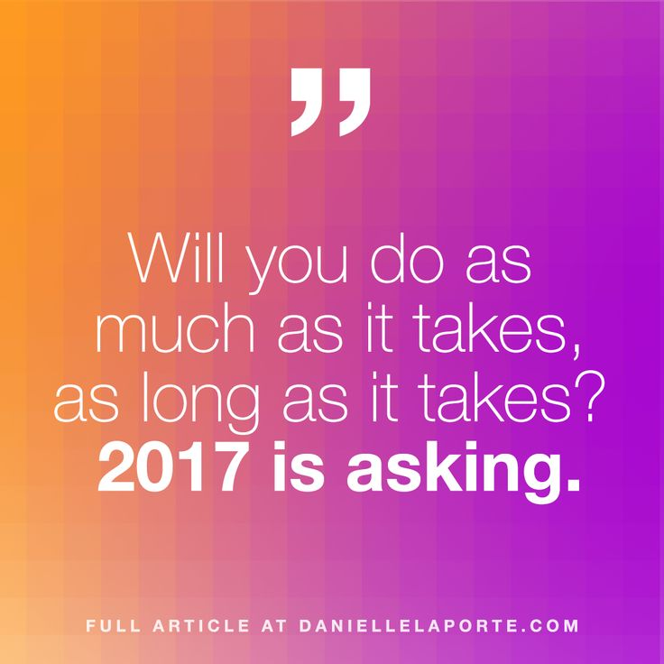 Listen. It's time. This is it. 2017. New. Year. Now.   I for one am going deeper and higher. I'm reaching inward for my strength, facing my Soul, and I'm going to pour my devotion to the Light all over every word I speak, and every human I encounter and adore and hold, and every cause I'm working for.   Who's with me?  Before you answer, please consider this: Will you do as much as it takes, as long as it takes? Will you speak when no one else is saying what must be said?