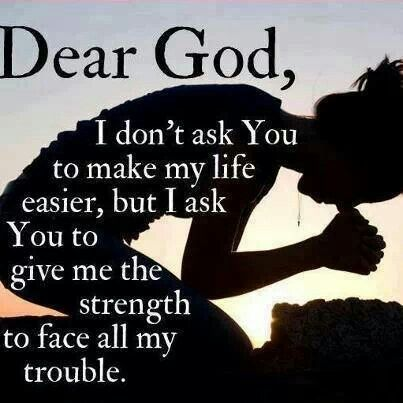Dear God, I Donu0027t Ask You To Make My Life Easier, But I Ask You To Give Me  The Strength To Face All My Trouble. The Best Collection Of Quotes And  Sayings ...