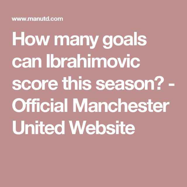 How many goals can Ibrahimovic score this season? - Official Manchester United Website