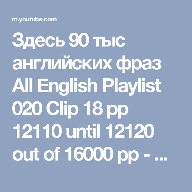 Здесь 90 тыс английских фраз All English Playlist 020 Clip 18 pp 12110 until 12120 out of 16000 pp - YouTube