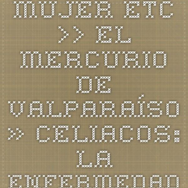 Mujer ETC. >> El Mercurio de Valparaíso » Celiacos: la enfermedad invisible que aún no se sabe diagnosticar