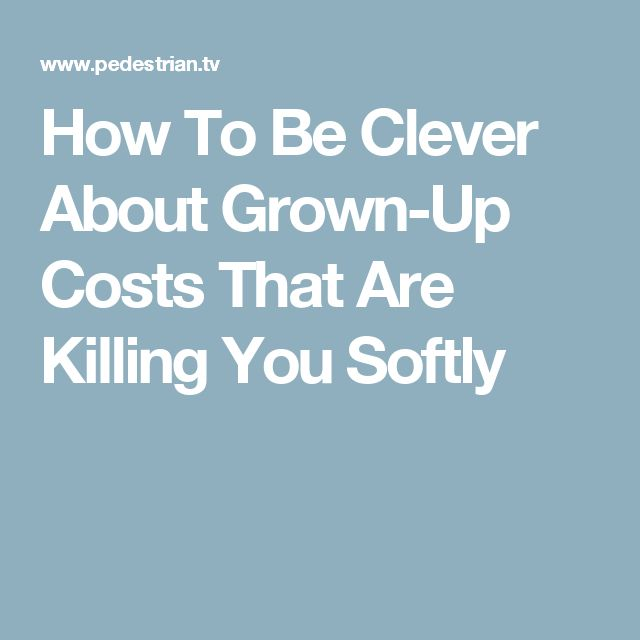 How To Be Clever About Grown-Up Costs That Are Killing You Softly