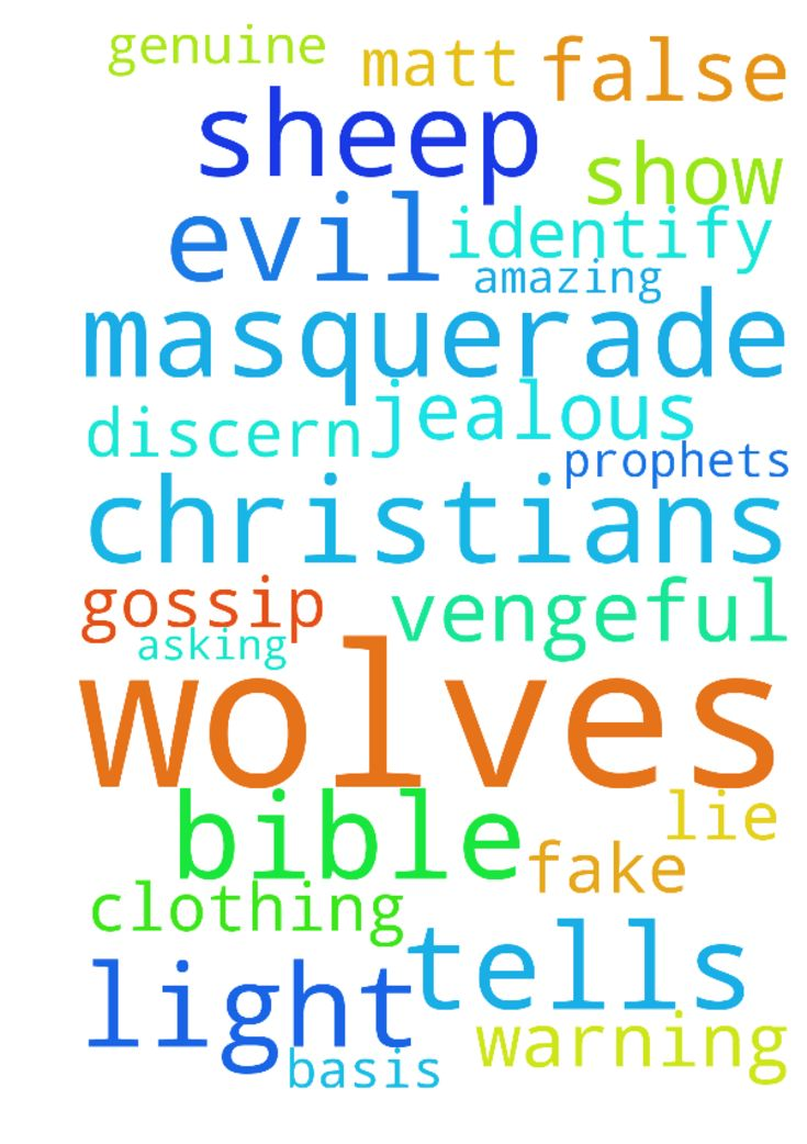 The bible tells us evil will masquerade as light. We - The bible tells us evil will masquerade as light. We need to pursue Jesus, asking for wisdom to discern fake Christians wolves from genuine Christians sheep. Wolves are jealous and vengeful. They gossip, lie, and stir up strife on a regular basis. Because of their vicious nature, they can get in the way of the amazing plans God has for you Therefore, be diligent, and heed Gods warning Watch out for false prophets. They come to you in…