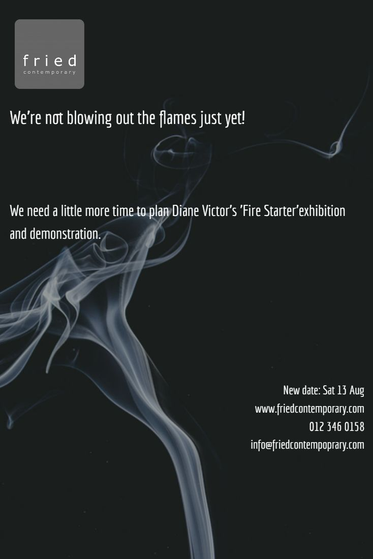 We need a little more time to plan Diane Victor's 'Fire Starter'exhibition and demonstration.