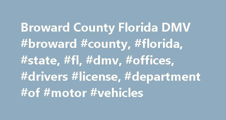 Broward County Florida DMV #broward #county, #florida, #state, #fl, #dmv, #offices, #drivers #license, #department #of #motor #vehicles http://japan.remmont.com/broward-county-florida-dmv-broward-county-florida-state-fl-dmv-offices-drivers-license-department-of-motor-vehicles/  # Florida DMV Online Guide Broward County DMV Guide Broward County is located in Southeast Florida along the Atlantic Ocean coast between Dade and Palm Beach counties. It has 1,205 square miles of land and a…