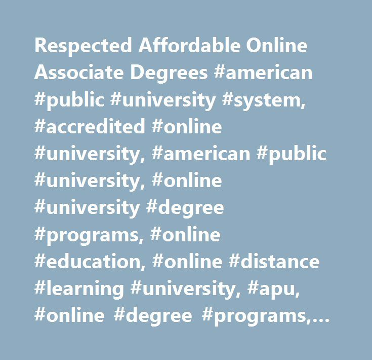 Respected Affordable Online Associate Degrees #american #public #university #system, #accredited #online #university, #american #public #university, #online #university #degree #programs, #online #education, #online #distance #learning #university, #apu, #online #degree #programs, #online #learning #institution, #online #university, #distance #education, #military #education, #continuing #education, #associate #degree, #bachelor's #degrees, #master's #degrees, #graduate #degree, #accredited…