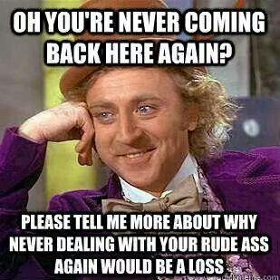 I'll be glad if you don't comeback. #trainingcustomers #servicenotservants