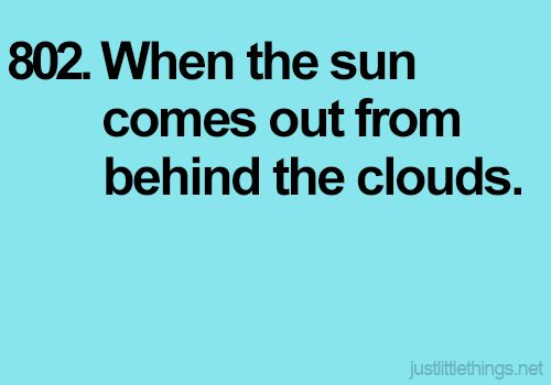 When the sun comes out from behind the clouds.
