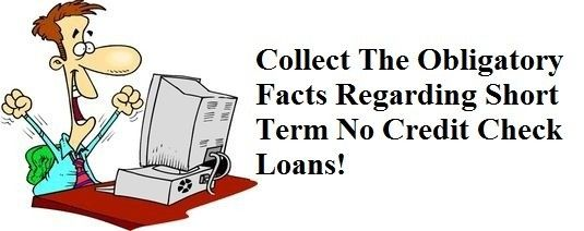 Collect The Obligatory Facts Regarding Short Term No Credit Check Loans!