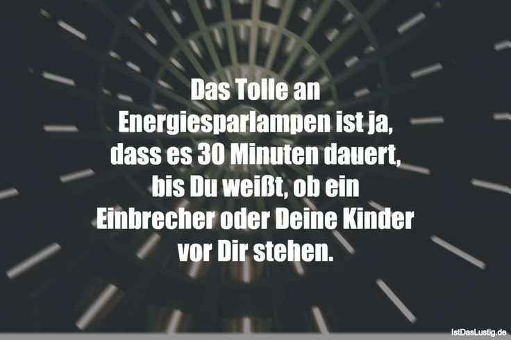 Das Tolle an Energiesparlampen ist ja, dass es 30 Minuten dauert, bis Du weißt, ob ein Einbrecher oder Deine Kinder vor Dir stehen. ... gefunden auf https://www.istdaslustig.de/spruch/3204 #lustig #sprüche #fun #spass