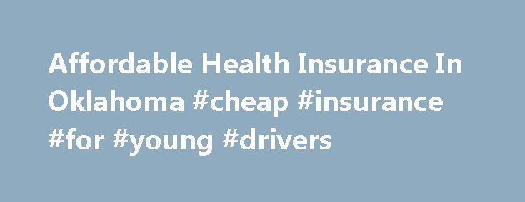 Affordable Health Insurance In Oklahoma #cheap #insurance #for #young #drivers http://insurances.nef2.com/affordable-health-insurance-in-oklahoma-cheap-insurance-for-young-drivers/  #cheap medical insurance # Affordable Health Insurance In Oklahoma Insurance to most people is like a necessary evil. You have it not because you want it, but because you need it. There's good news and bad news related to health insurance. The bad news first: a study from the American Journal of Medicine…