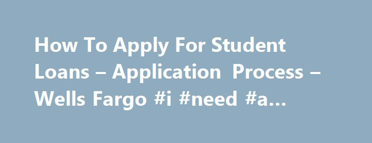 How To Apply For Student Loans – Application Process – Wells Fargo #i #need #a #loan #today http://loan.remmont.com/how-to-apply-for-student-loans-application-process-wells-fargo-i-need-a-loan-today/  #how to get a loan # Learn how to apply for a private student loan FAQs Before I apply for a private student loan, what do I need to do? Understand how much you may need to borrow. Before you apply for student loans, review the financial aid award letter from your school and use…The post How To…