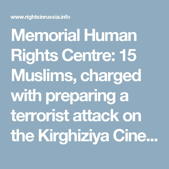 Memorial Human Rights Centre: 15 Muslims, charged with preparing a terrorist attack on the Kirghiziya Cinema, are political prisoners - Rights in Russia