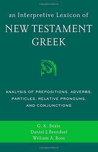 An Interpretive Lexicon Of New Testament Greek: Analysis Of Prepositions Adverbs Particles Relative Pronouns And Conjunctions