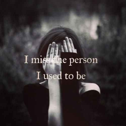 I miss the person I used to be...