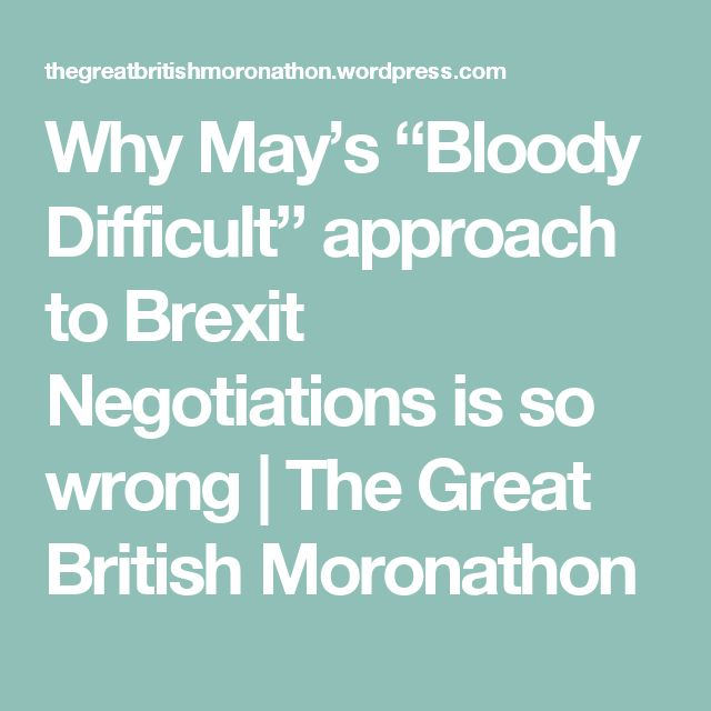 """Why May's """"Bloody Difficult"""" approach to Brexit Negotiations is so wrong 