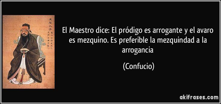 El Maestro dice: El pródigo es arrogante y el avaro es mezquino. Es preferible la mezquindad a la arrogancia (Confucio)