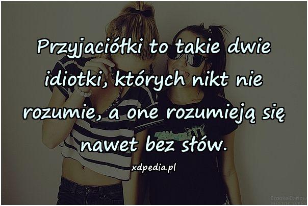 Przyjaciółki to takie dwie idiotki, których nikt nie rozumie, a one rozumieją się nawet bez słów.